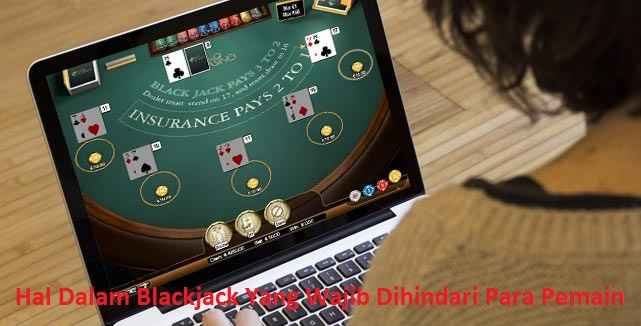 Hal Dalam Blackjack Yang Wajib Diperhatikan Para Pemain